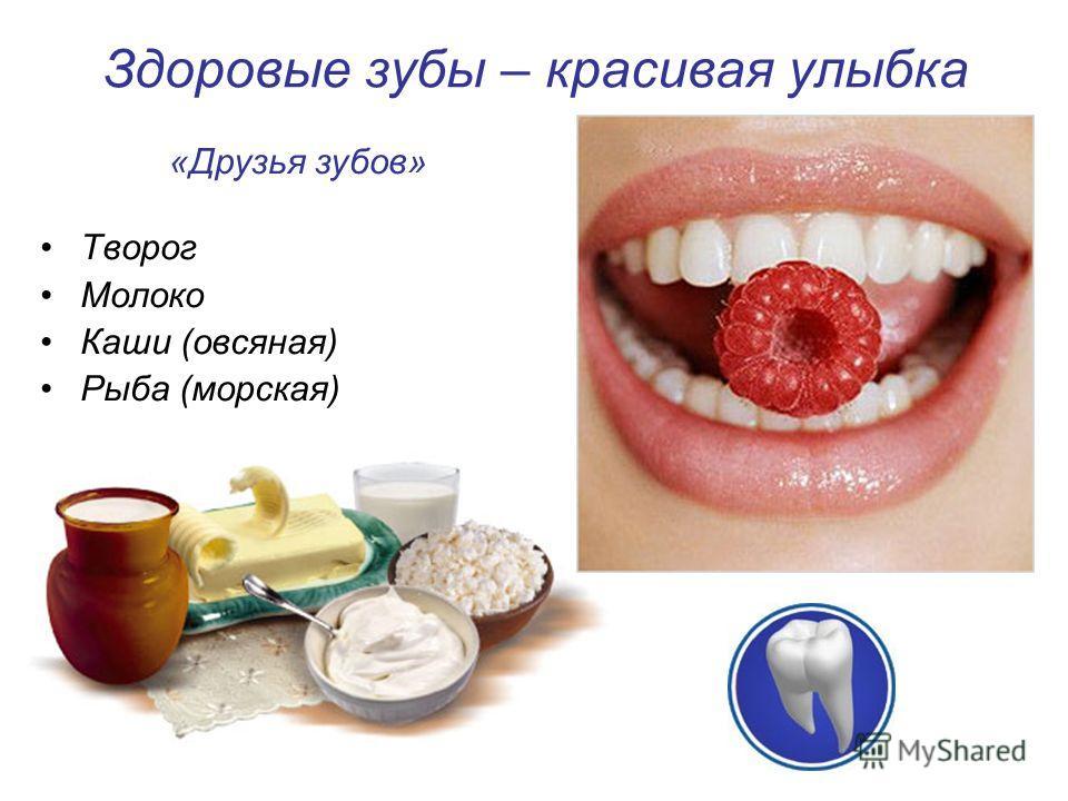 Здоровые зубы – красивая улыбка Творог Молоко Каши (овсяная) Рыба (морская) «Друзья зубов»