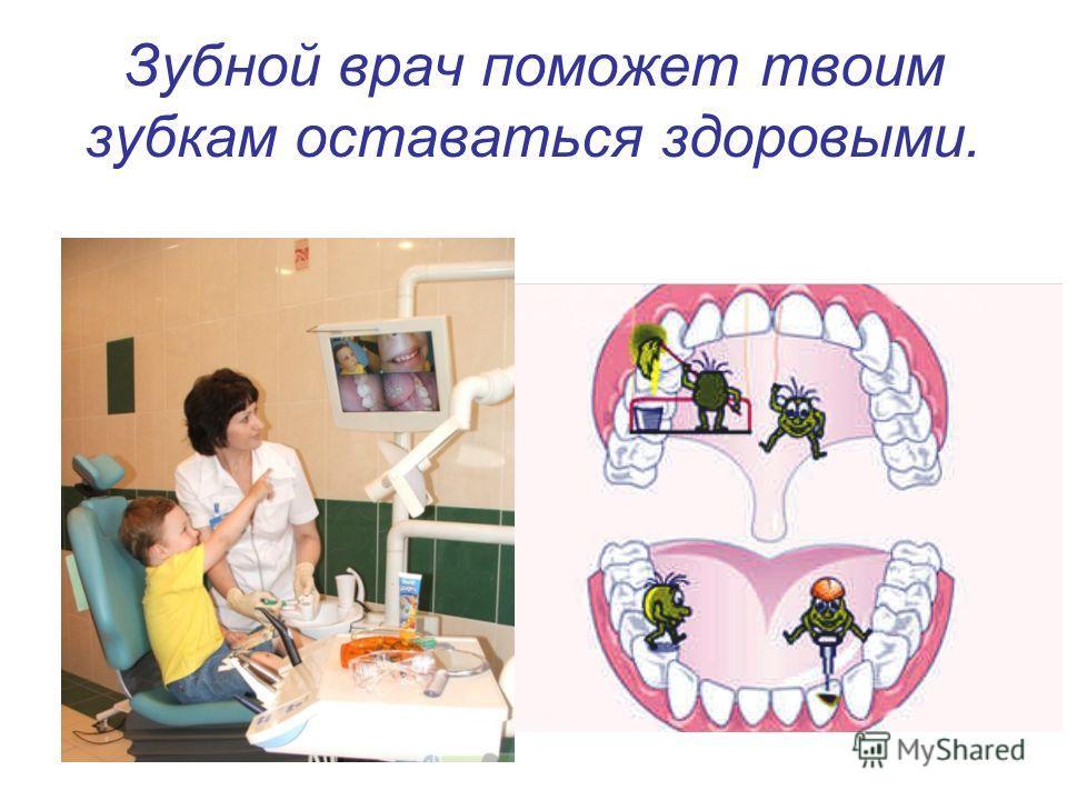 Зубной врач поможет твоим зубкам оставаться здоровыми.