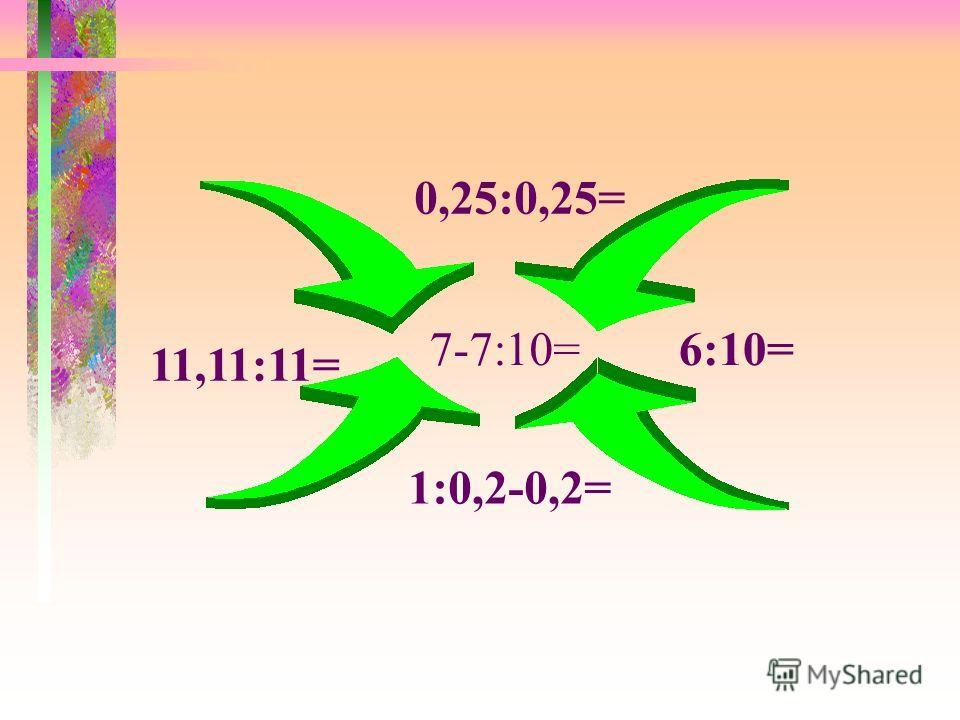 0,25:0,25= 11,11:11= 6:10= 1:0,2-0,2= 7-7:10=