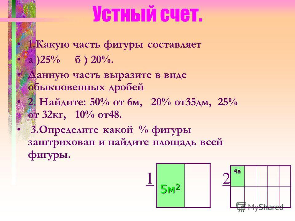 Устный счет. 1.Какую часть фигуры составляет а )25% б ) 20%. Данную часть выразите в виде обыкновенных дробей 2. Найдите: 50% от 6м, 20% от35дм, 25% от 32кг, 10% от48. 3.Определите какой % фигуры заштрихован и найдите площадь всей фигуры. 5м 2 14а 2