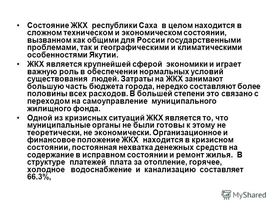 Состояние ЖКХ республики Саха в целом находится в сложном техническом и экономическом состоянии, вызванном как общими для России государственными проблемами, так и географическими и климатическими особенностями Якутии. ЖКХ является крупнейшей сферой