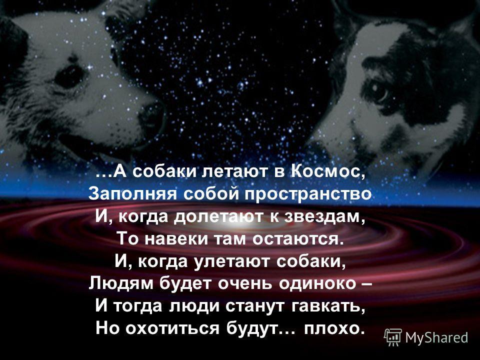…А собаки летают в Космос, Заполняя собой пространство И, когда долетают к звездам, То навеки там остаются. И, когда улетают собаки, Людям будет очень одиноко – И тогда люди станут гавкать, Но охотиться будут… плохо.