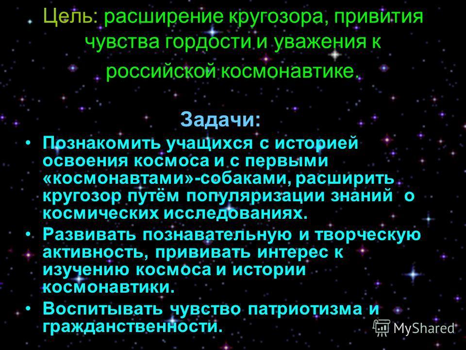 Цель: расширение кругозора, привития чувства гордости и уважения к российской космонавтике. Задачи: Познакомить учащихся с историей освоения космоса и с первыми «космонавтами»-собаками, расширить кругозор путём популяризации знаний о космических иссл