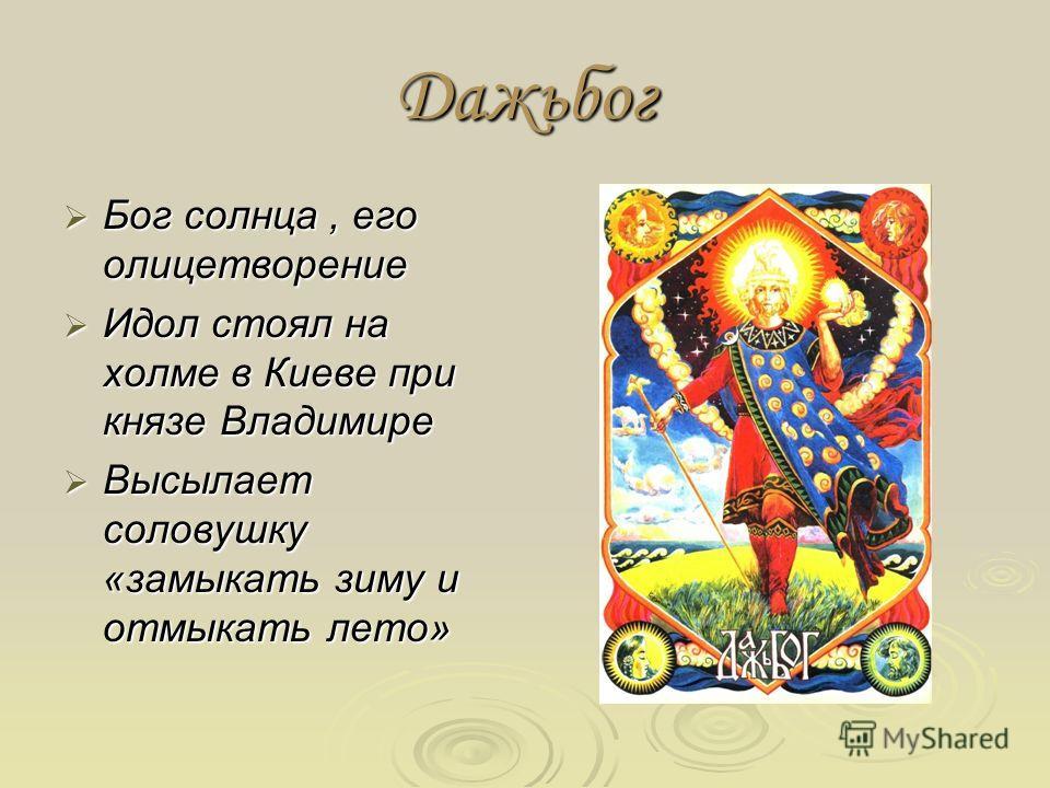 Дажьбог Бог солнца, его олицетворение Бог солнца, его олицетворение Идол стоял на холме в Киеве при князе Владимире Идол стоял на холме в Киеве при князе Владимире Высылает соловушку «замыкать зиму и отмыкать лето» Высылает соловушку «замыкать зиму и