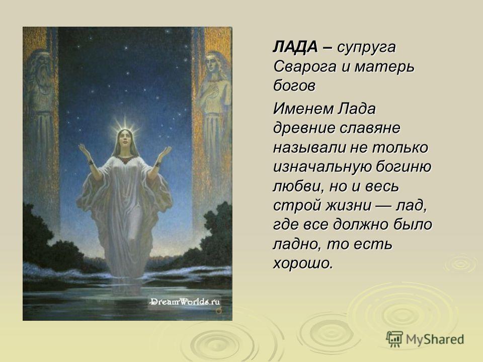 ЛАДА – супруга Сварога и матерь богов Именем Лада древние славяне называли не только изначальную богиню любви, но и весь строй жизни лад, где все должно было ладно, то есть хорошо. Лада - славянская богиня любви и красоты. Именем Лада древние славяне