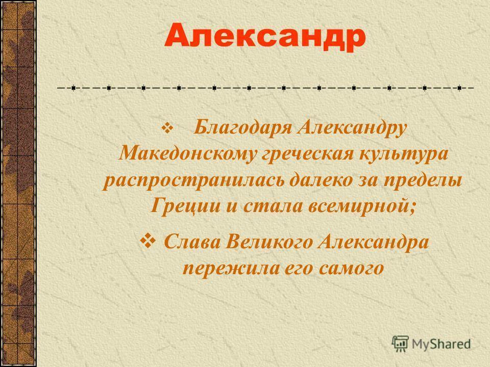 Александр Благодаря Александру Македонскому греческая культура распространилась далеко за пределы Греции и стала всемирной; Слава Великого Александра пережила его самого