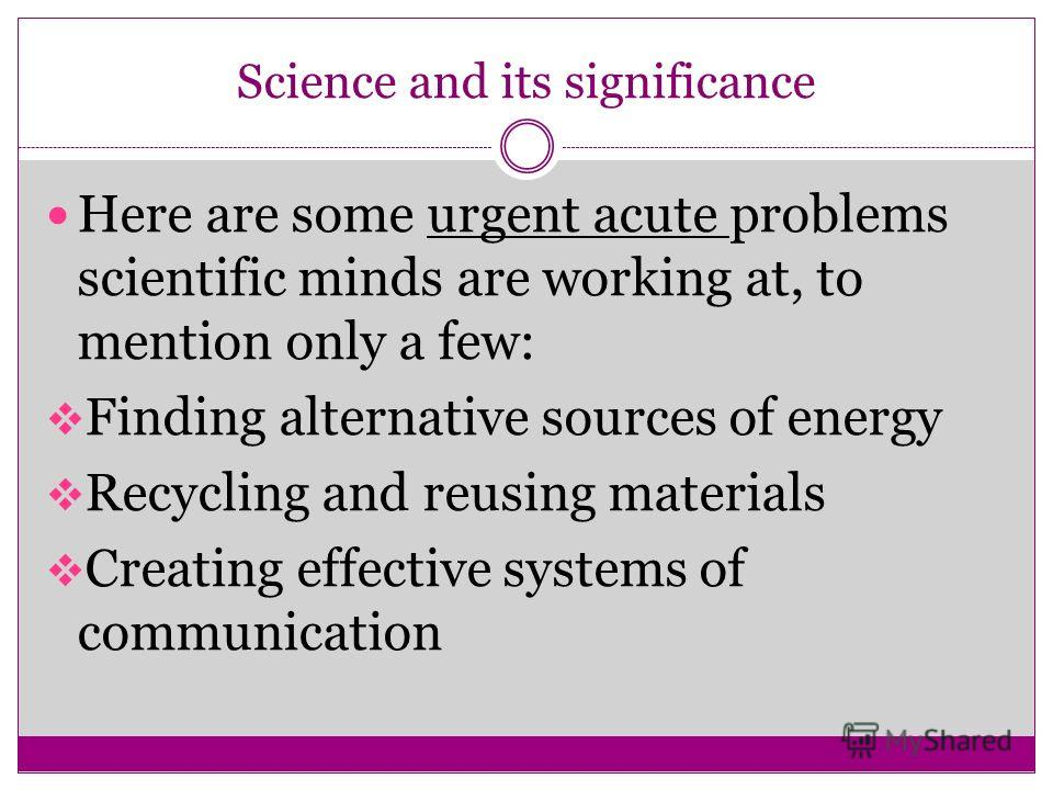 Science and its significance Here are some urgent acute problems scientific minds are working at, to mention only a few: Finding alternative sources of energy Recycling and reusing materials Creating effective systems of communication