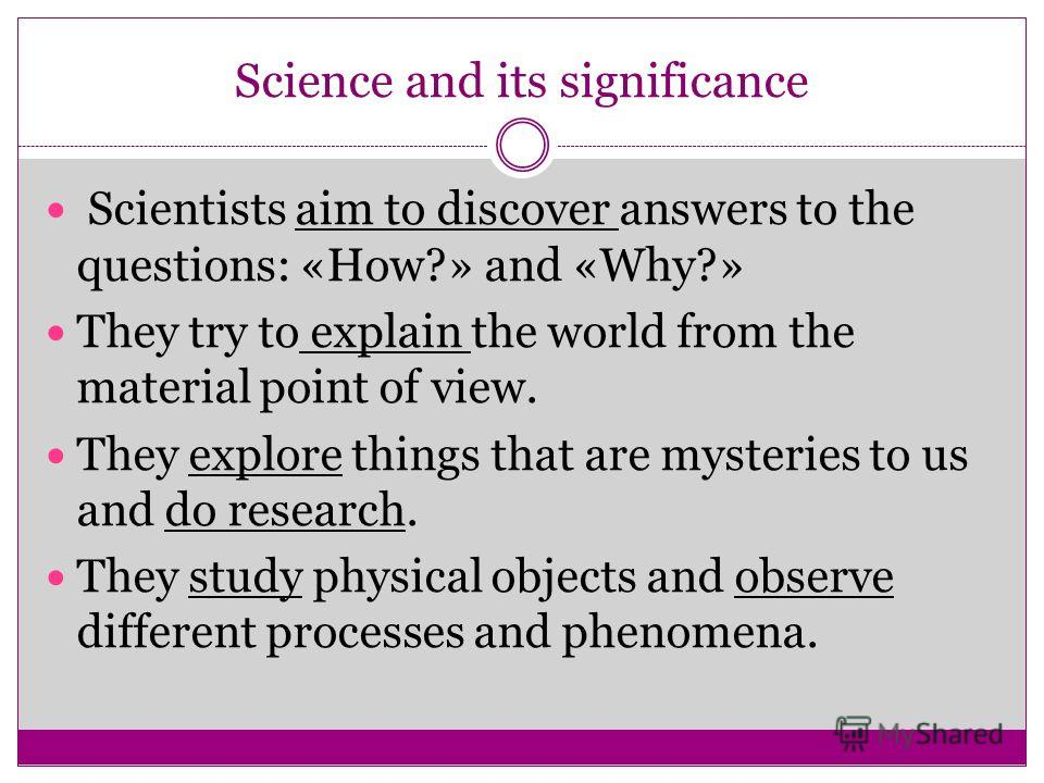 Science and its significance Scientists aim to discover answers to the questions: «How?» and «Why?» They try to explain the world from the material point of view. They explore things that are mysteries to us and do research. They study physical objec