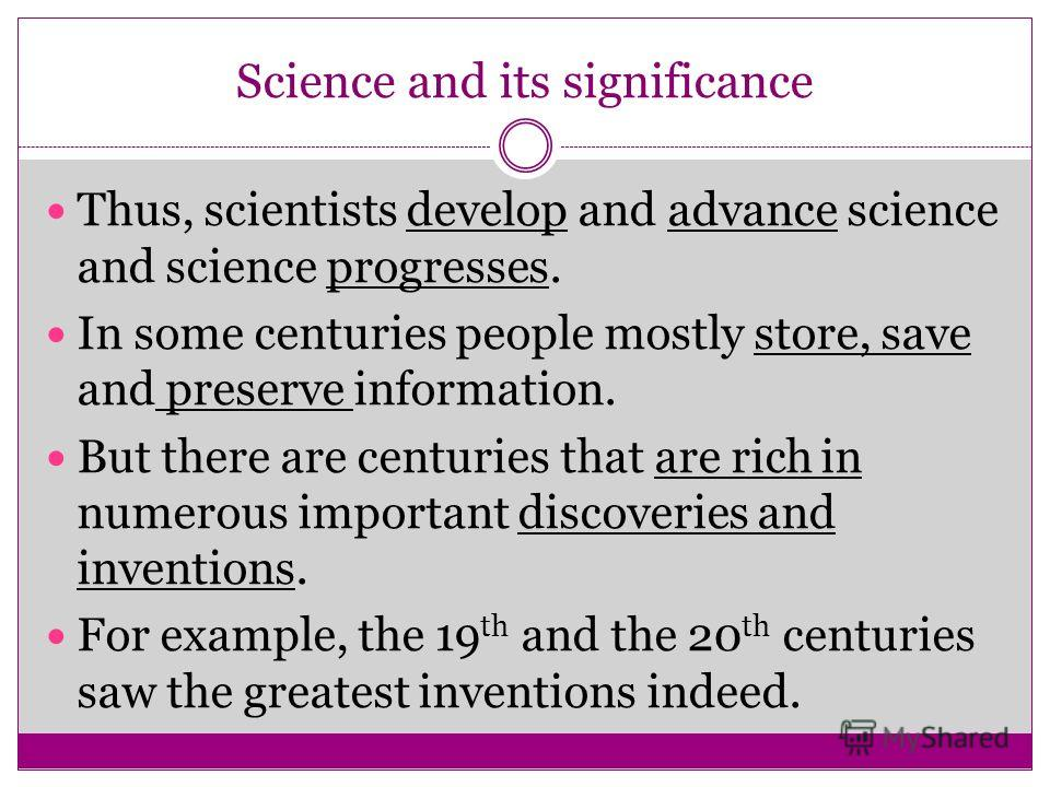 Thus, scientists develop and advance science and science progresses. In some centuries people mostly store, save and preserve information. But there are centuries that are rich in numerous important discoveries and inventions. For example, the 19 th