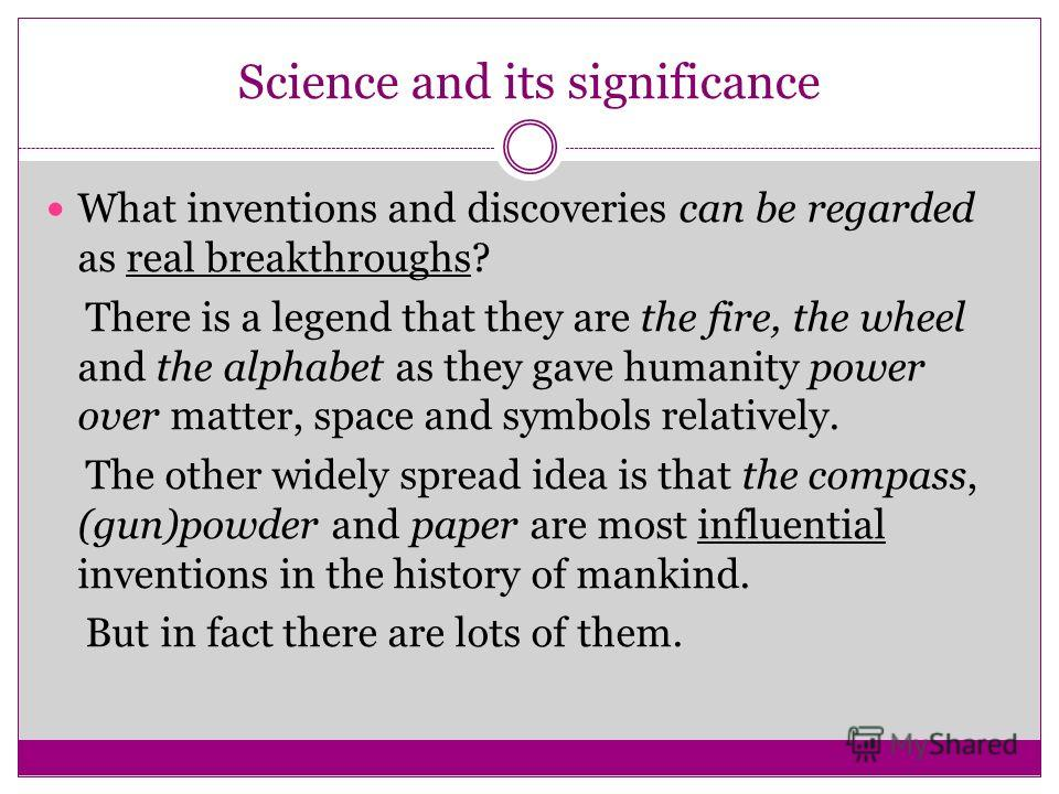 Science and its significance What inventions and discoveries can be regarded as real breakthroughs? There is a legend that they are the fire, the wheel and the alphabet as they gave humanity power over matter, space and symbols relatively. The other