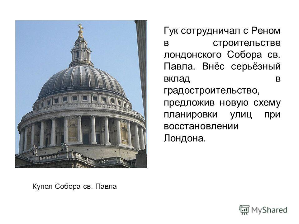 Гук сотрудничал с Реном в строительстве лондонского Собора св. Павла. Внёс серьёзный вклад в градостроительство, предложив новую схему планировки улиц при восстановлении Лондона. Купол Собора св. Павла
