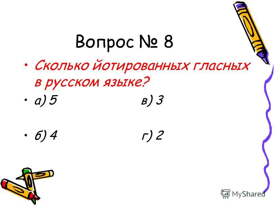 Вопрос 8 Сколько йотированных гласных в русском языке? а) 5 в) 3 б) 4 г) 2