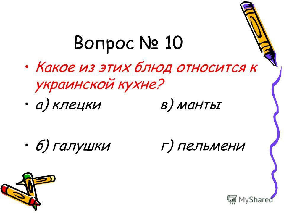 Вопрос 10 Какое из этих блюд относится к украинской кухне? а) клецки в) манты б) галушки г) пельмени