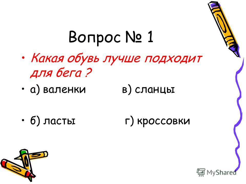 Вопрос 1 Какая обувь лучше подходит для бега ? а) валенки в) сланцы б) ласты г) кроссовки