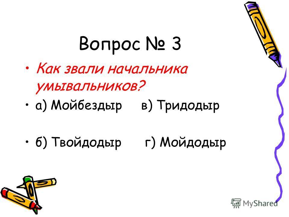 Вопрос 3 Как звали начальника умывальников? а) Мойбездыр в) Тридодыр б) Твойдодыр г) Мойдодыр