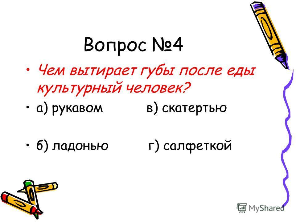 Вопрос 4 Чем вытирает губы после еды культурный человек? а) рукавом в) скатертью б) ладонью г) салфеткой