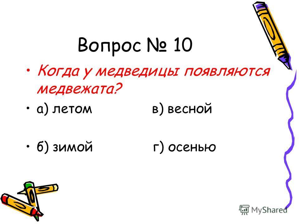 Вопрос 10 Когда у медведицы появляются медвежата? а) летом в) весной б) зимой г) осенью