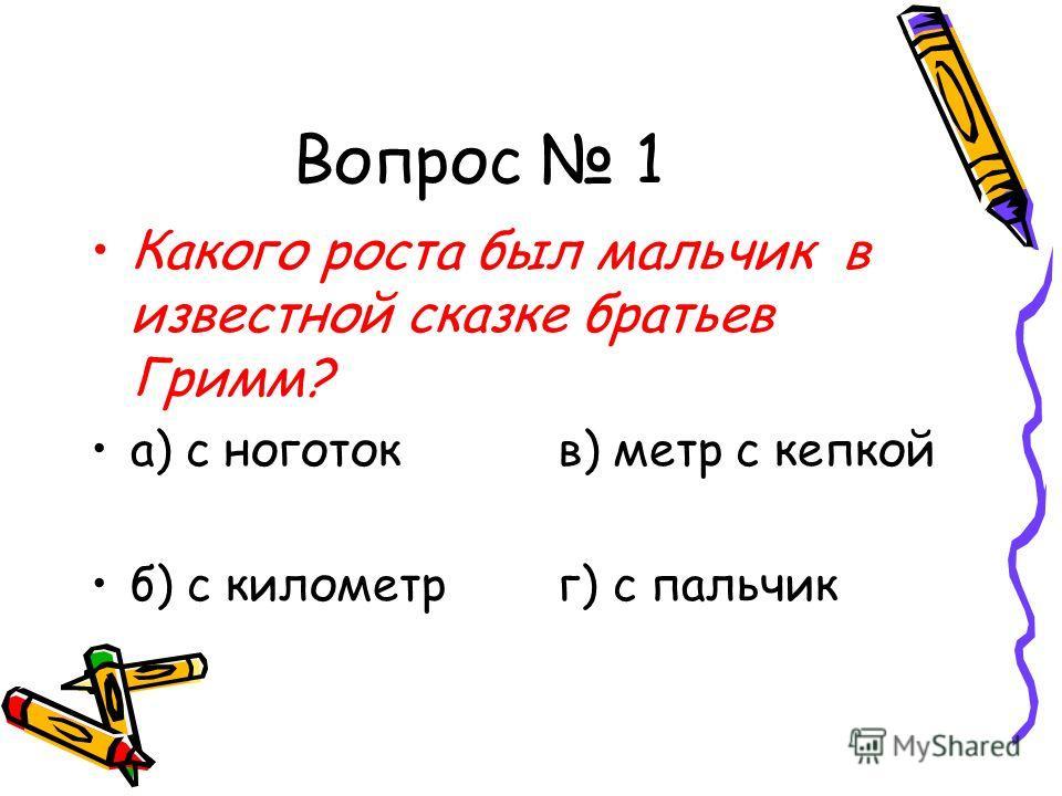 Вопрос 1 Какого роста был мальчик в известной сказке братьев Гримм? а) с ноготок в) метр с кепкой б) с километр г) с пальчик