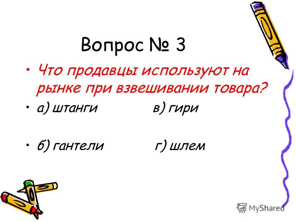 Вопрос 3 Что продавцы используют на рынке при взвешивании товара? а) штанги в) гири б) гантели г) шлем