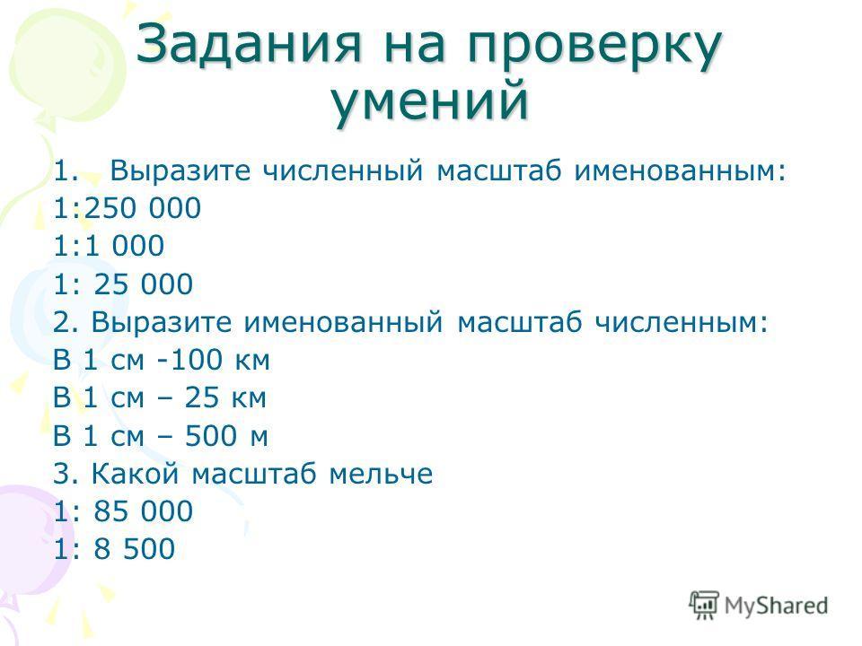 Задания на проверку умений 1.Выразите численный масштаб именованным: 1:250 000 1:1 000 1: 25 000 2. Выразите именованный масштаб численным: В 1 см -100 км В 1 см – 25 км В 1 см – 500 м 3. Какой масштаб мельче 1: 85 000 1: 8 500