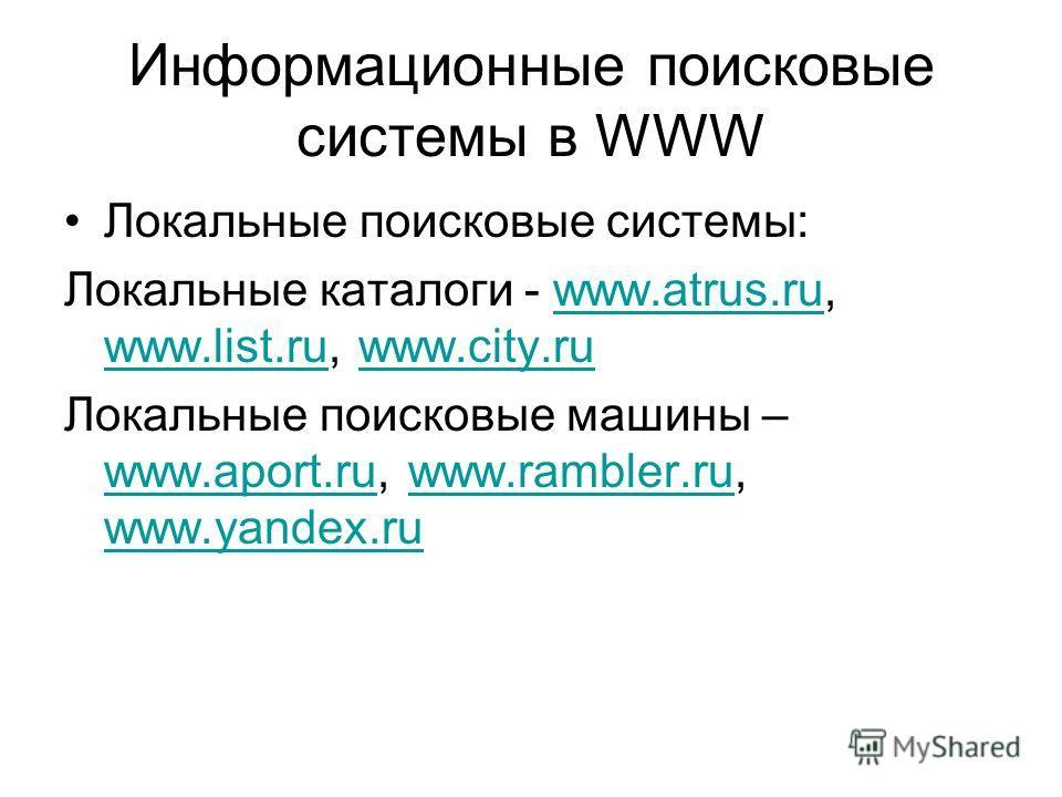 Информационные поисковые системы в WWW Локальные поисковые системы: Локальные каталоги - www.atrus.ru, www.list.ru, www.city.ruwww.atrus.ru www.list.ruwww.city.ru Локальные поисковые машины – www.aport.ru, www.rambler.ru, www.yandex.ru www.aport.ruww
