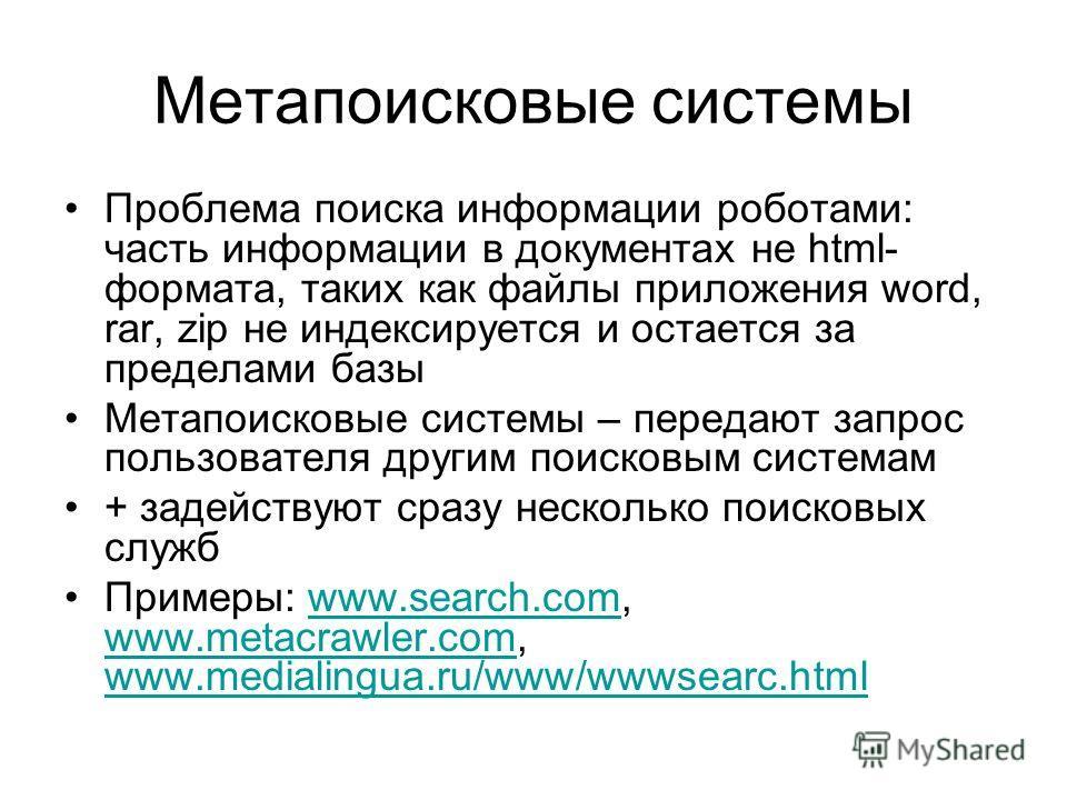 Метапоисковые системы Проблема поиска информации роботами: часть информации в документах не html- формата, таких как файлы приложения word, rar, zip не индексируется и остается за пределами базы Метапоисковые системы – передают запрос пользователя др