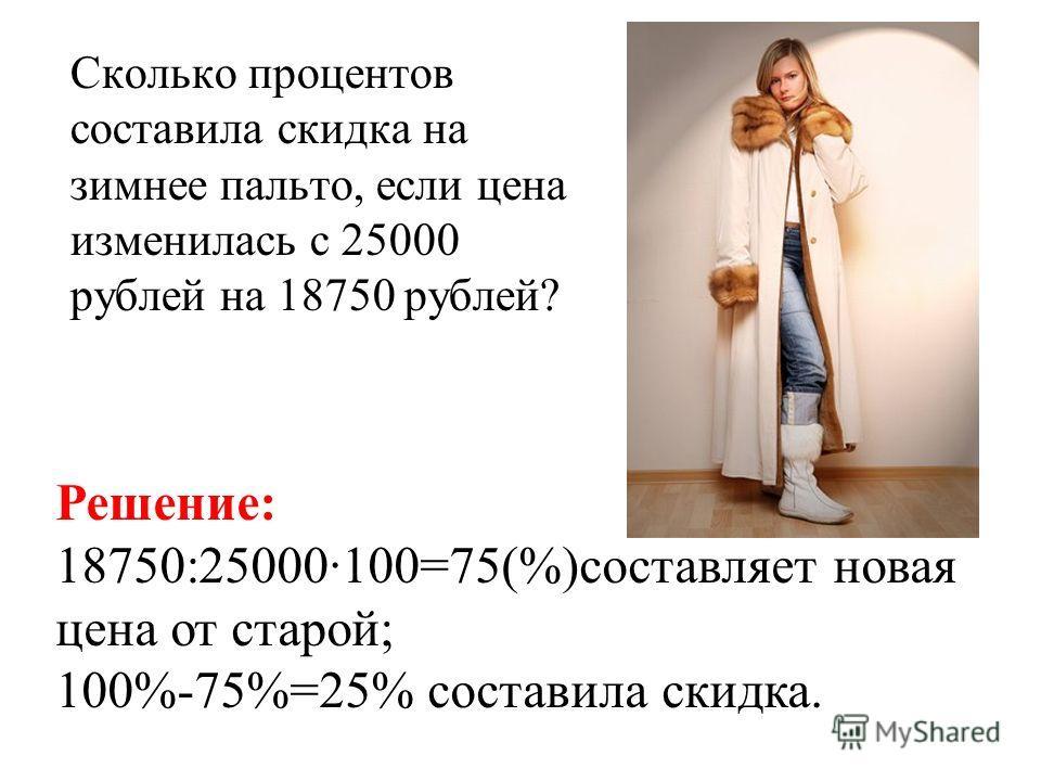 Сколько процентов составила скидка на зимнее пальто, если цена изменилась с 25000 рублей на 18750 рублей? Решение: 18750:25000·100=75(%)составляет новая цена от старой; 100%-75%=25% составила скидка.