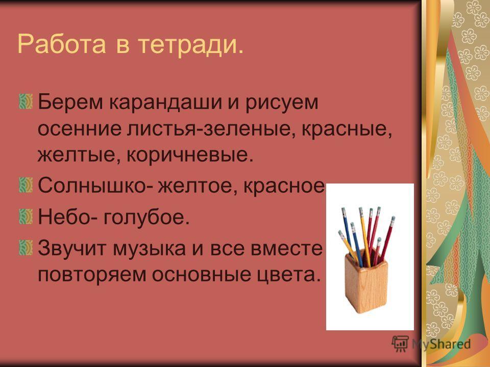 Работа в тетради. Берем карандаши и рисуем осенние листья-зеленые, красные, желтые, коричневые. Солнышко- желтое, красное. Небо- голубое. Звучит музыка и все вместе повторяем основные цвета.