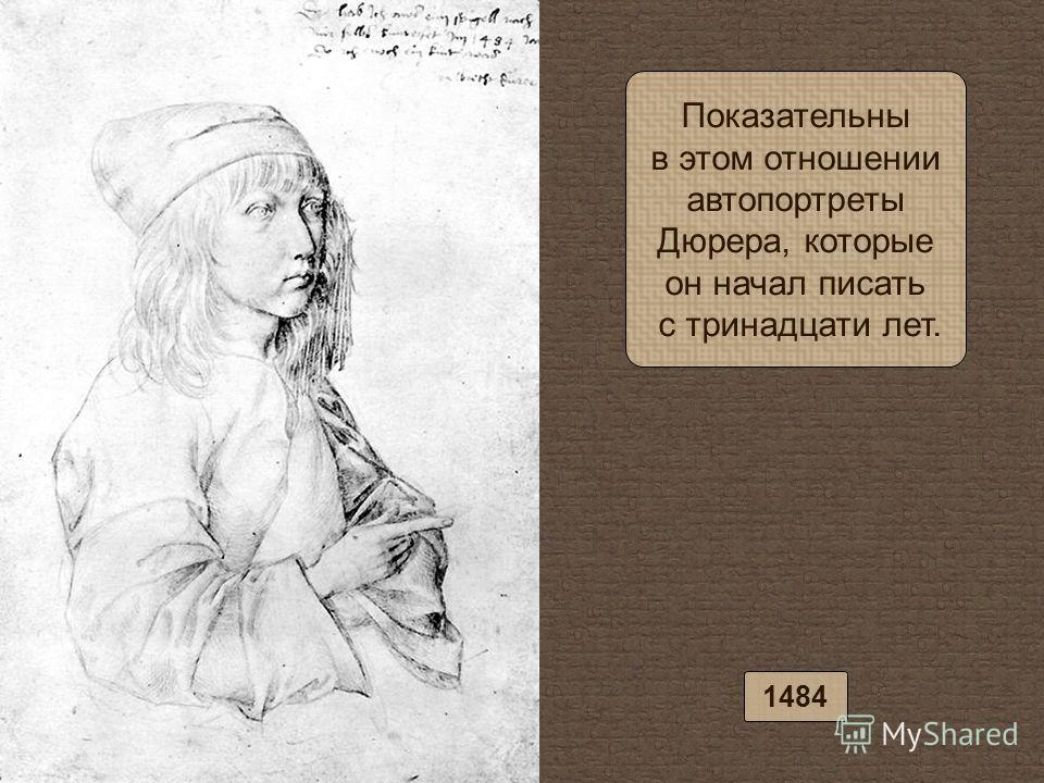 Показательны в этом отношении автопортреты Дюрера, которые он начал писать с тринадцати лет. 1484