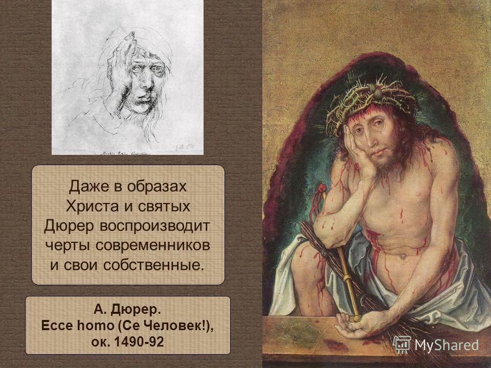 Даже в образах Христа и святых Дюрер воспроизводит черты современников и свои собственные. А. Дюрер. Ecce homo (Се Человек!), ок. 1490-92