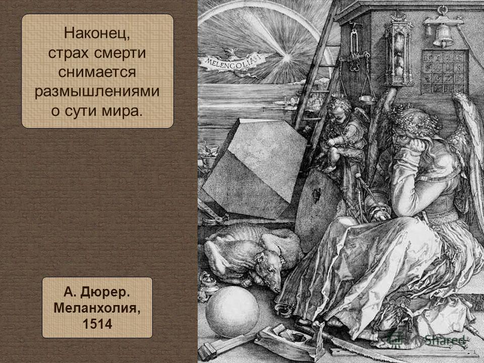 Наконец, страх смерти снимается размышлениями о сути мира. А. Дюрер. Меланхолия, 1514