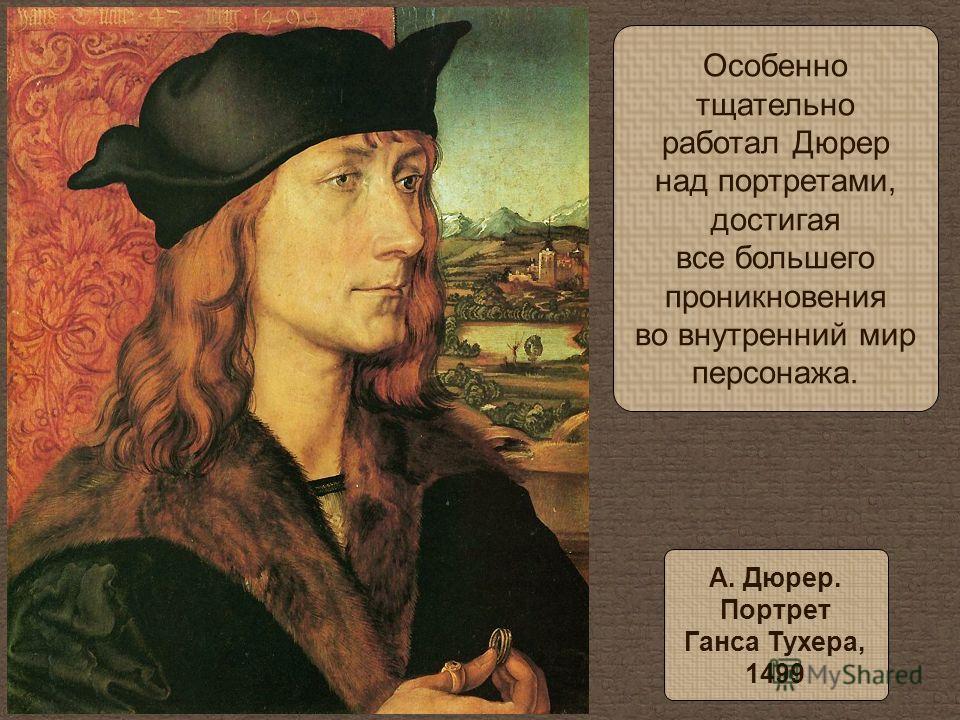 Особенно тщательно работал Дюрер над портретами, достигая все большего проникновения во внутренний мир персонажа. А. Дюрер. Портрет Ганса Тухера, 1499