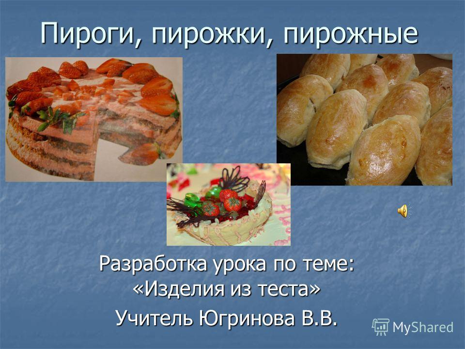 Пироги, пирожки, пирожные Разработка урока по теме: «Изделия из теста» Учитель Югринова В.В.