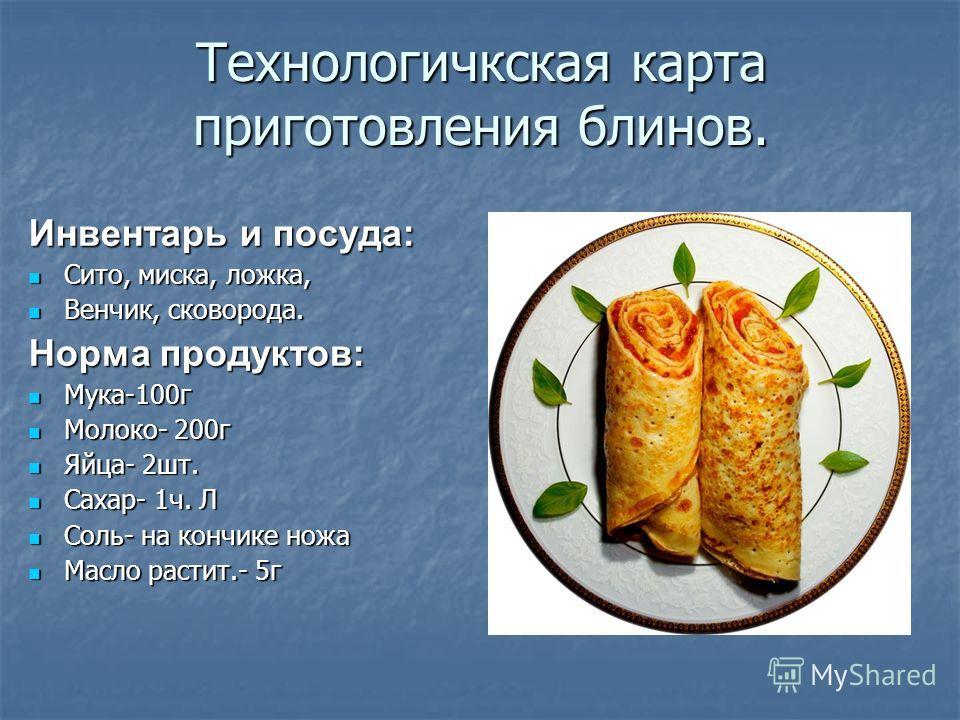 Технологичкская карта приготовления блинов. Инвентарь и посуда: Сито, миска, ложка, Сито, миска, ложка, Венчик, сковорода. Венчик, сковорода. Норма продуктов: Мука-100г Мука-100г Молоко- 200г Молоко- 200г Яйца- 2шт. Яйца- 2шт. Сахар- 1ч. Л Сахар- 1ч.