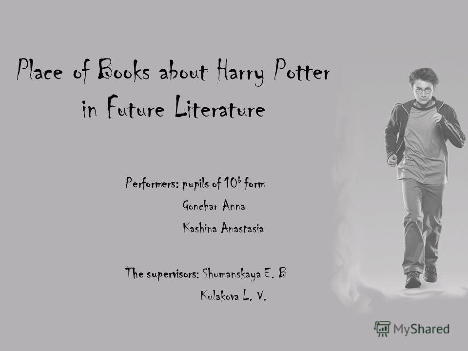 Place of Books about Harry Potter in Future Literature Performers: pupils of 10 b form Gonchar Anna Kashina Anastasia The supervisors: Shumanskaya E. B Kulakova L. V.