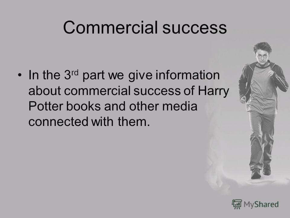 Commercial success In the 3 rd part we give information about commercial success of Harry Potter books and other media connected with them.