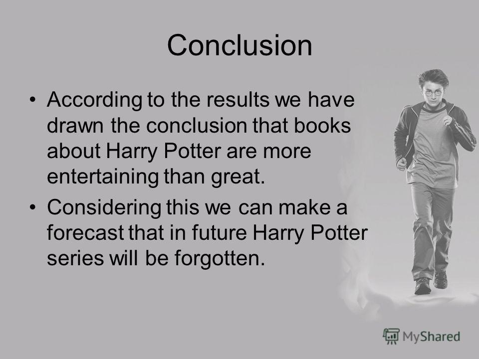 Conclusion According to the results we have drawn the conclusion that books about Harry Potter are more entertaining than great. Considering this we can make a forecast that in future Harry Potter series will be forgotten.
