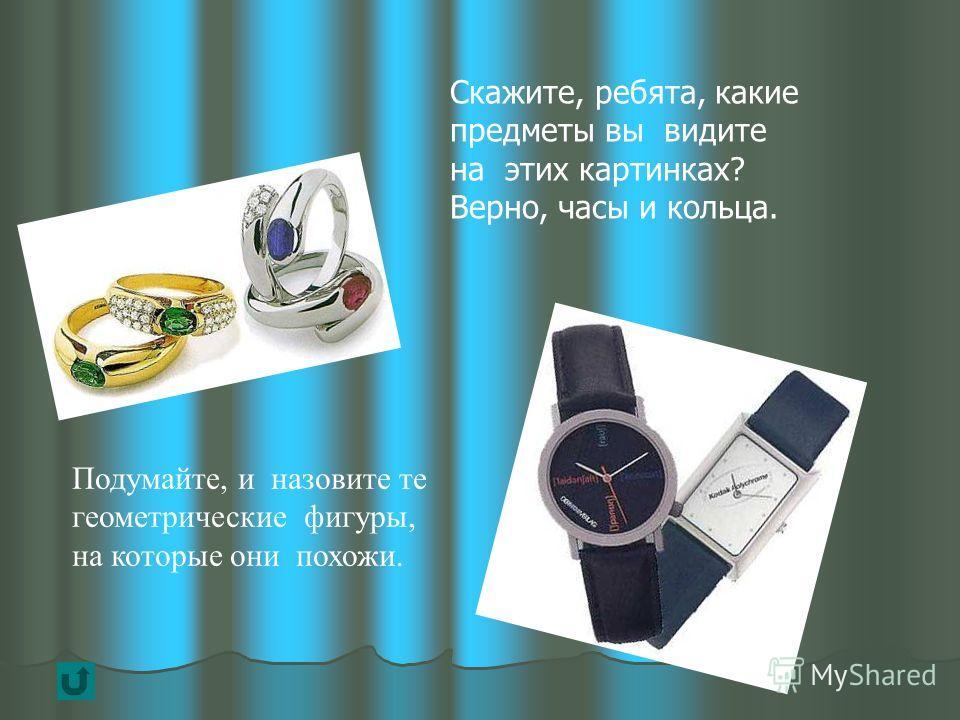 Скажите, ребята, какие предметы вы видите на этих картинках? Верно, часы и кольца. Подумайте, и назовите те геометрические фигуры, на которые они похожи.