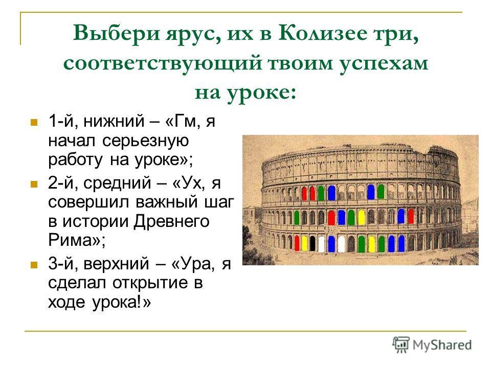 Выбери ярус, их в Колизее три, соответствующий твоим успехам на уроке: 1-й, нижний – «Гм, я начал серьезную работу на уроке»; 2-й, средний – «Ух, я совершил важный шаг в истории Древнего Рима»; 3-й, верхний – «Ура, я сделал открытие в ходе урока!»