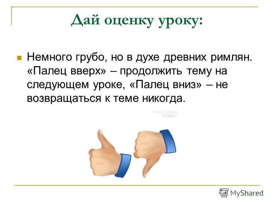 Дай оценку уроку: Немного грубо, но в духе древних римлян. «Палец вверх» – продолжить тему на следующем уроке, «Палец вниз» – не возвращаться к теме никогда.
