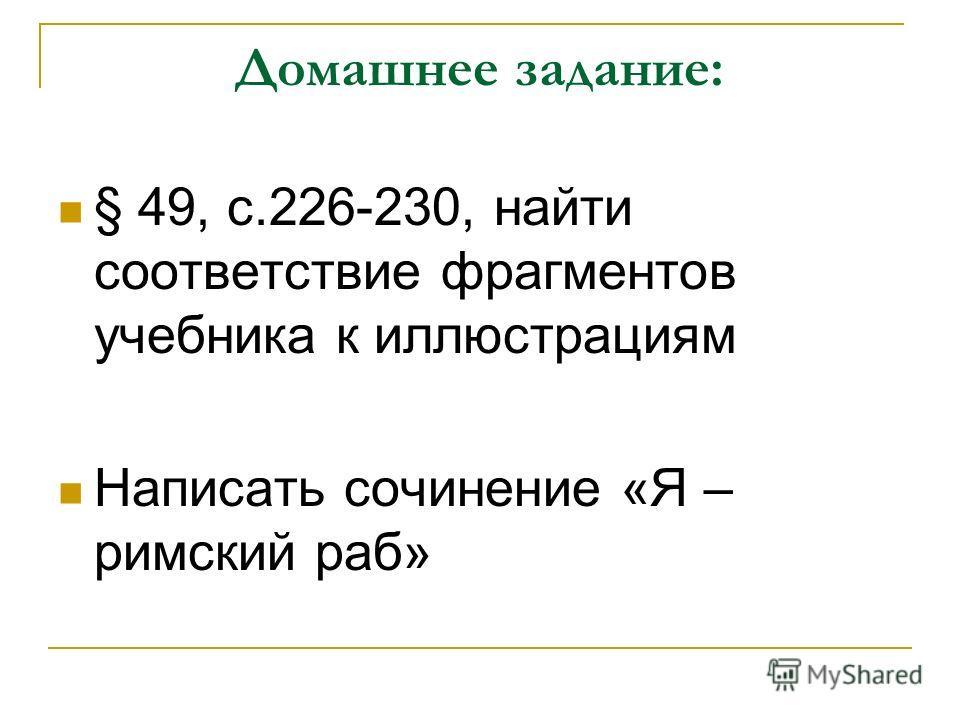 Домашнее задание: § 49, с.226-230, найти соответствие фрагментов учебника к иллюстрациям Написать сочинение «Я – римский раб»
