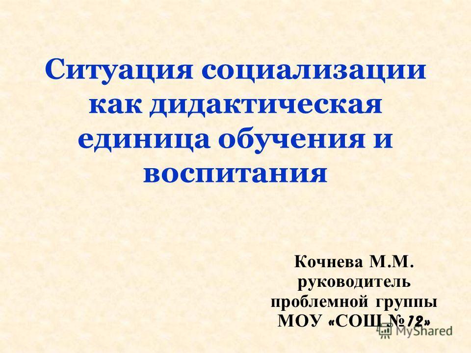 Ситуация социализации как дидактическая единица обучения и воспитания Кочнева М. М. руководитель проблемной группы МОУ « СОШ 12»