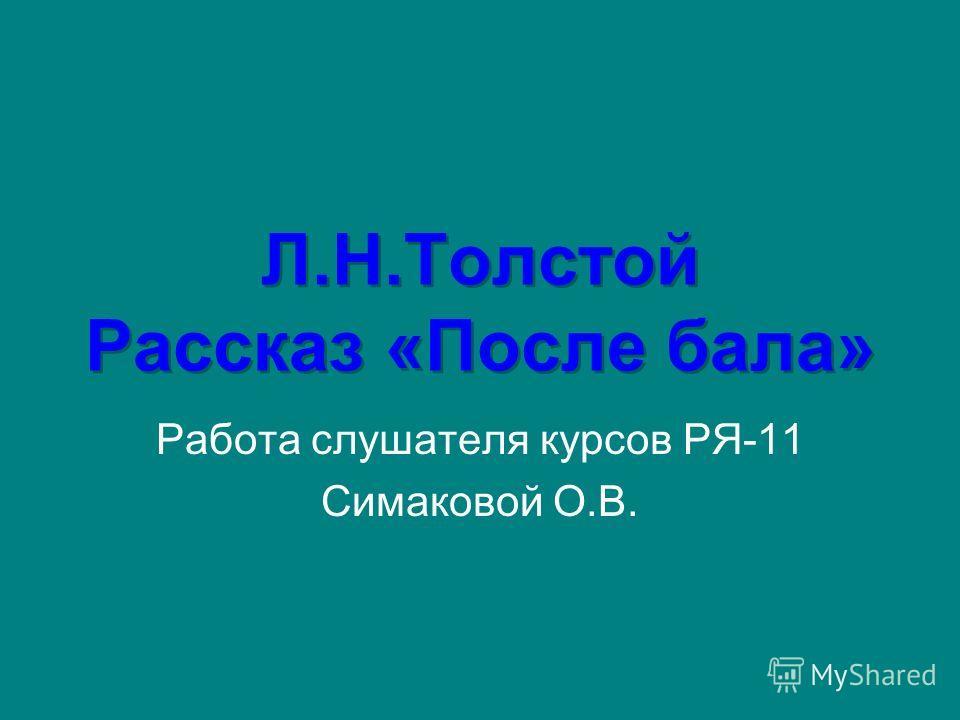 Л.Н.Толстой Рассказ «После бала» Работа слушателя курсов РЯ-11 Симаковой О.В.