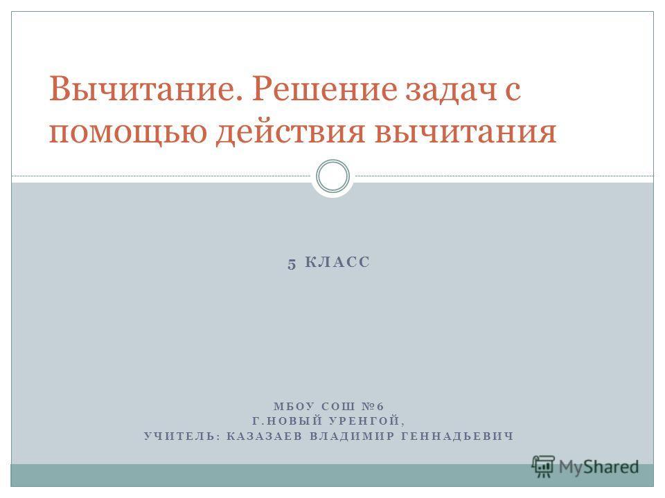 5 КЛАСС МБОУ СОШ 6 Г.НОВЫЙ УРЕНГОЙ, УЧИТЕЛЬ: КАЗАЗАЕВ ВЛАДИМИР ГЕННАДЬЕВИЧ Вычитание. Решение задач с помощью действия вычитания
