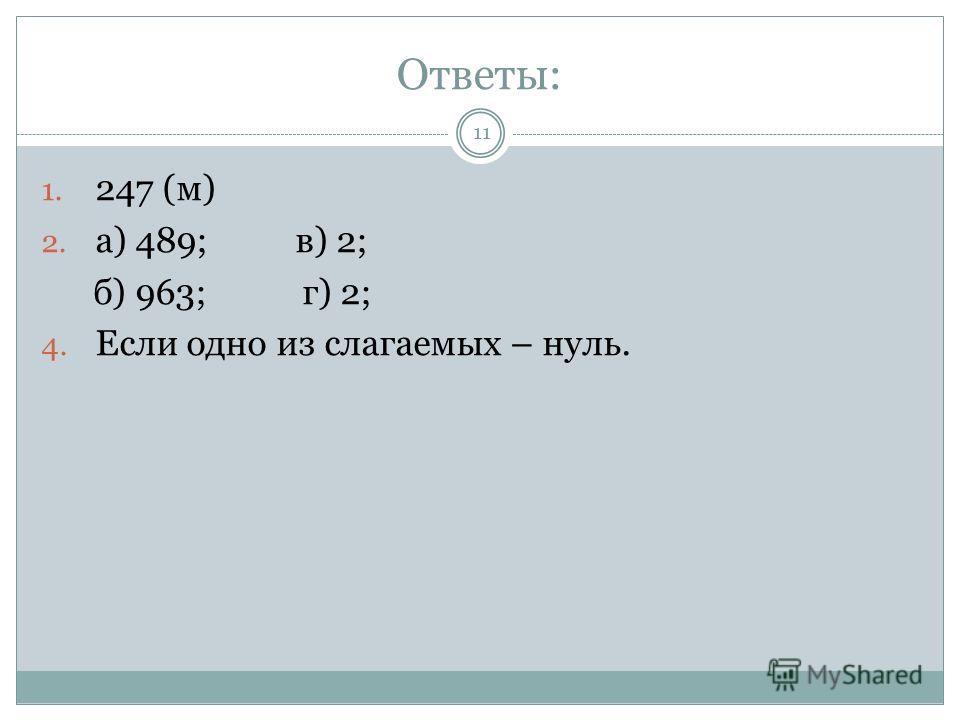 Ответы: 1. 247 (м) 2. а) 489; в) 2; б) 963; г) 2; 4. Если одно из слагаемых – нуль. 11