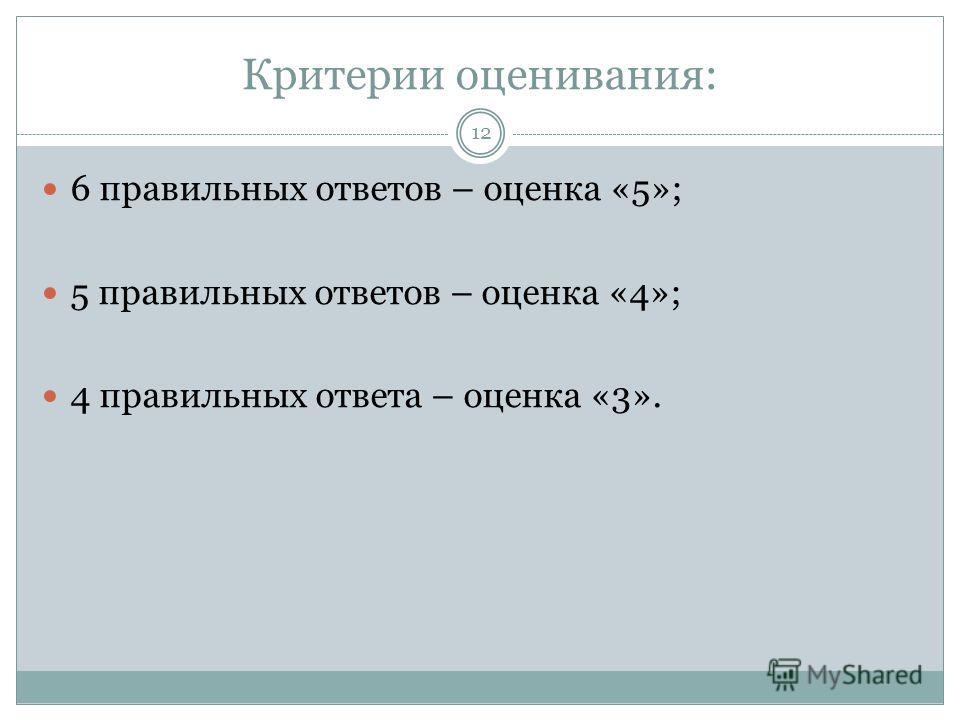 Критерии оценивания: 6 правильных ответов – оценка «5»; 5 правильных ответов – оценка «4»; 4 правильных ответа – оценка «3». 12