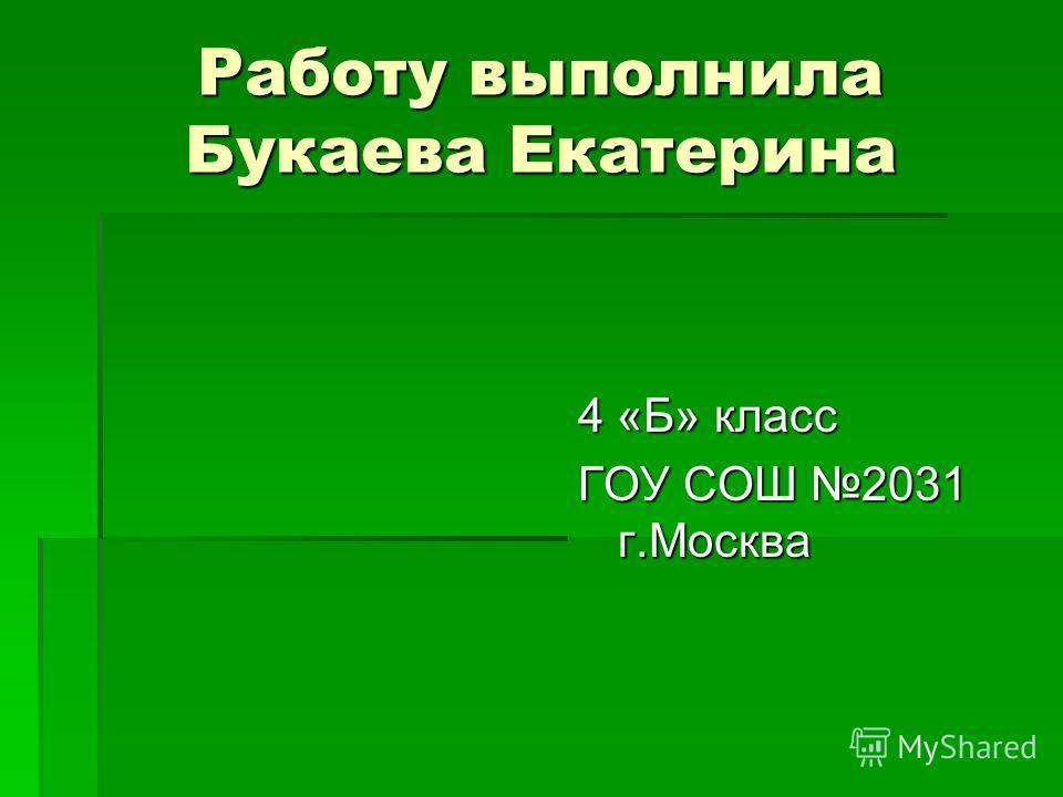 Работу выполнила Букаева Екатерина 4 «Б» класс ГОУ СОШ 2031 г.Москва