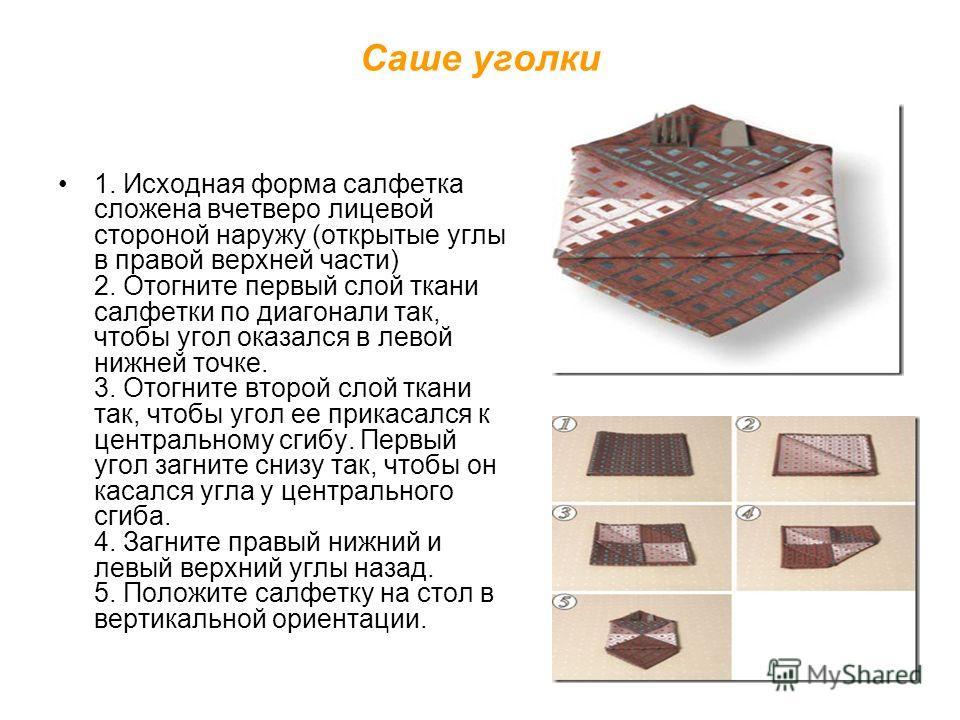 Саше уголки 1. Исходная форма салфетка сложена вчетверо лицевой стороной наружу (открытые углы в правой верхней части) 2. Отогните первый слой ткани салфетки по диагонали так, чтобы угол оказался в левой нижней точке. 3. Отогните второй слой ткани та