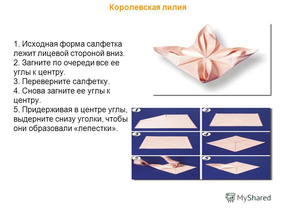 Королевская лилия 1. Исходная форма салфетка лежит лицевой стороной вниз. 2. Загните по очереди все ее углы к центру. 3. Переверните салфетку. 4. Снова загните ее углы к центру. 5. Придерживая в центре углы, выдерните снизу уголки, чтобы они образова