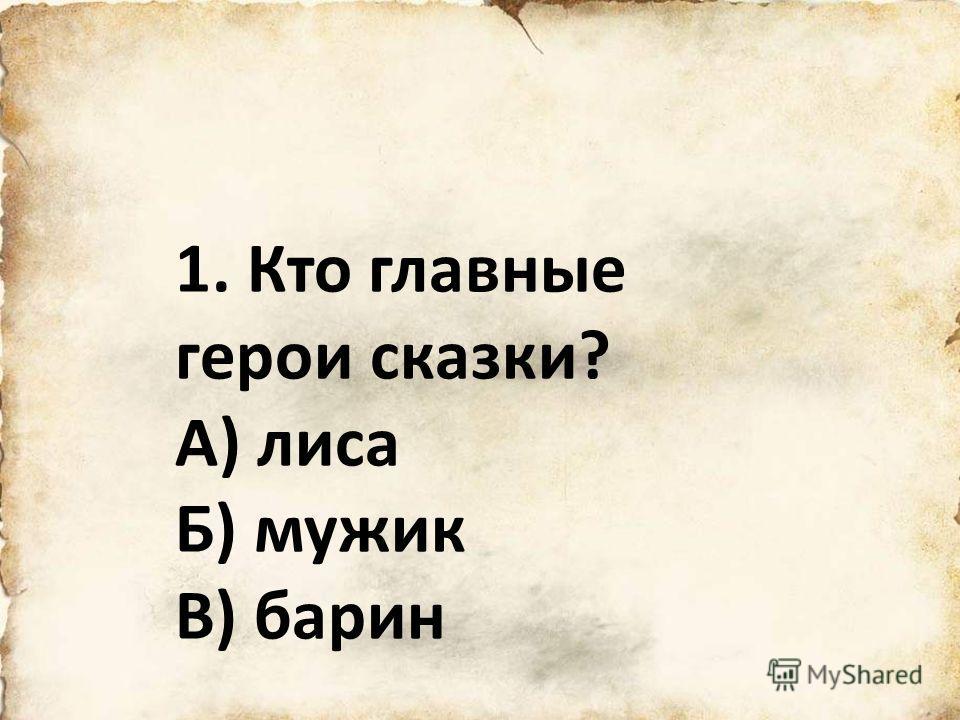1. Кто главные герои сказки? А) лиса Б) мужик В) барин